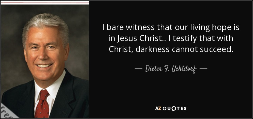 I bare witness that our living hope is in Jesus Christ.. I testify that with Christ, darkness cannot succeed. - Dieter F. Uchtdorf