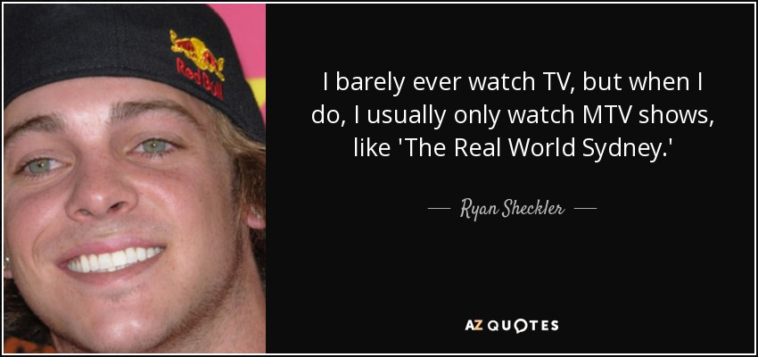 I barely ever watch TV, but when I do, I usually only watch MTV shows, like 'The Real World Sydney.' - Ryan Sheckler