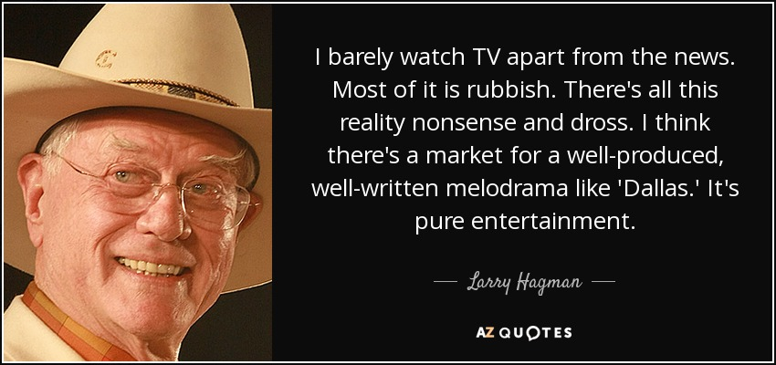 I barely watch TV apart from the news. Most of it is rubbish. There's all this reality nonsense and dross. I think there's a market for a well-produced, well-written melodrama like 'Dallas.' It's pure entertainment. - Larry Hagman