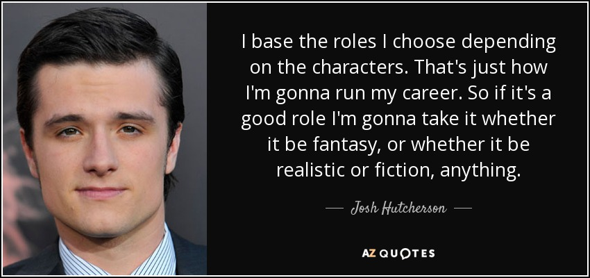 I base the roles I choose depending on the characters. That's just how I'm gonna run my career. So if it's a good role I'm gonna take it whether it be fantasy, or whether it be realistic or fiction, anything. - Josh Hutcherson