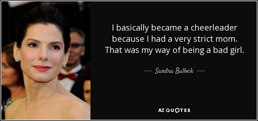 I basically became a cheerleader because I had a very strict mom. That was my way of being a bad girl. - Sandra Bullock