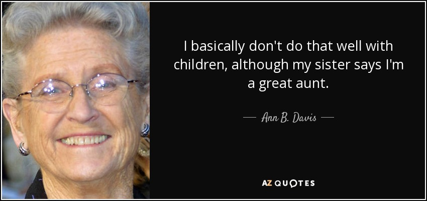 I basically don't do that well with children, although my sister says I'm a great aunt. - Ann B. Davis