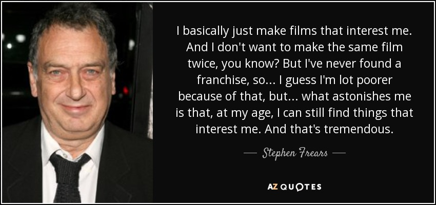 I basically just make films that interest me. And I don't want to make the same film twice, you know? But I've never found a franchise, so... I guess I'm lot poorer because of that, but... what astonishes me is that, at my age, I can still find things that interest me. And that's tremendous. - Stephen Frears