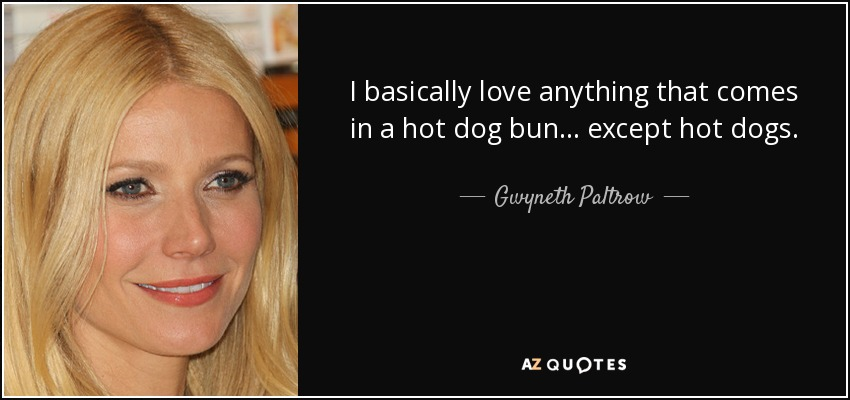 I basically love anything that comes in a hot dog bun... except hot dogs. - Gwyneth Paltrow