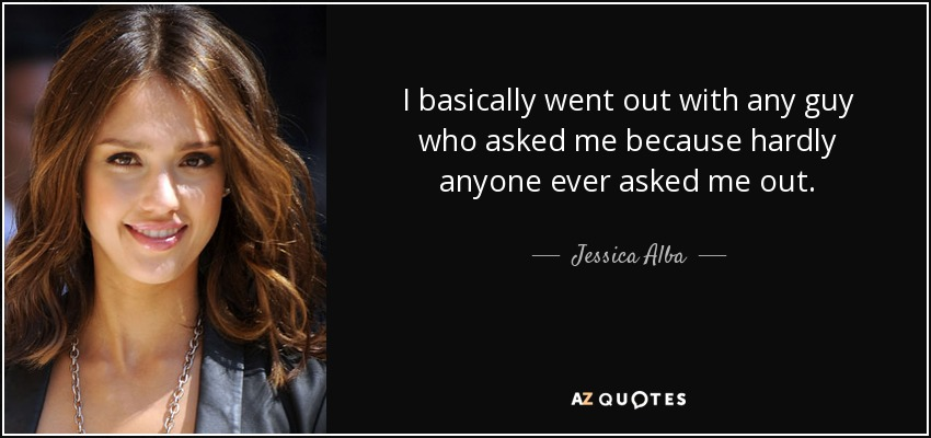I basically went out with any guy who asked me because hardly anyone ever asked me out. - Jessica Alba