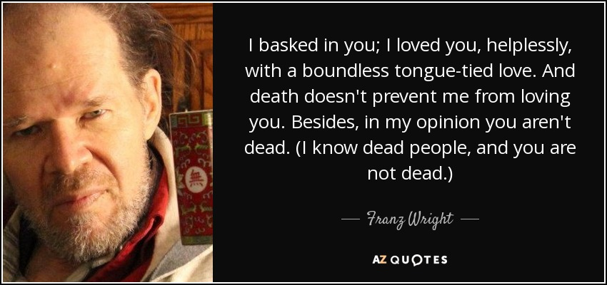 I basked in you; I loved you, helplessly, with a boundless tongue-tied love. And death doesn't prevent me from loving you. Besides, in my opinion you aren't dead. (I know dead people, and you are not dead.) - Franz Wright