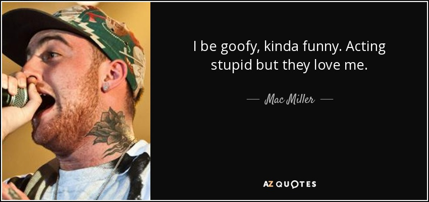 I be goofy, kinda funny. Acting stupid but they love me. - Mac Miller