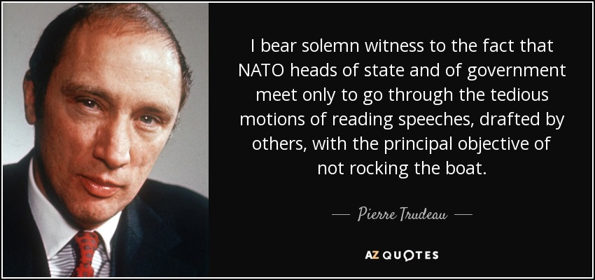 I bear solemn witness to the fact that NATO heads of state and of government meet only to go through the tedious motions of reading speeches, drafted by others, with the principal objective of not rocking the boat. - Pierre Trudeau