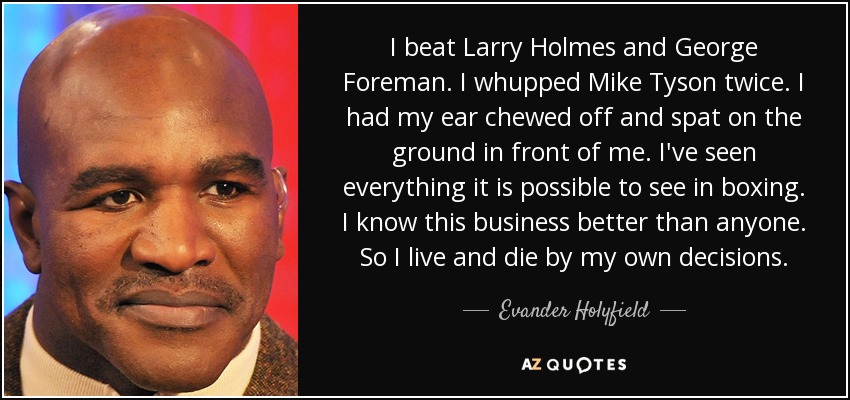I beat Larry Holmes and George Foreman. I whupped Mike Tyson twice. I had my ear chewed off and spat on the ground in front of me. I've seen everything it is possible to see in boxing. I know this business better than anyone. So I live and die by my own decisions. - Evander Holyfield