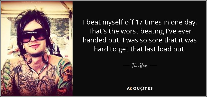 I beat myself off 17 times in one day. That's the worst beating I've ever handed out. I was so sore that it was hard to get that last load out. - The Rev