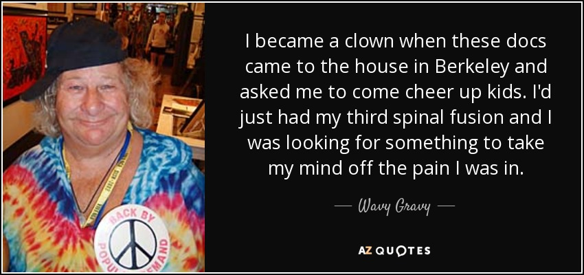 I became a clown when these docs came to the house in Berkeley and asked me to come cheer up kids. I'd just had my third spinal fusion and I was looking for something to take my mind off the pain I was in. - Wavy Gravy