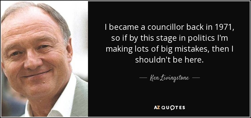 I became a councillor back in 1971, so if by this stage in politics I'm making lots of big mistakes, then I shouldn't be here. - Ken Livingstone