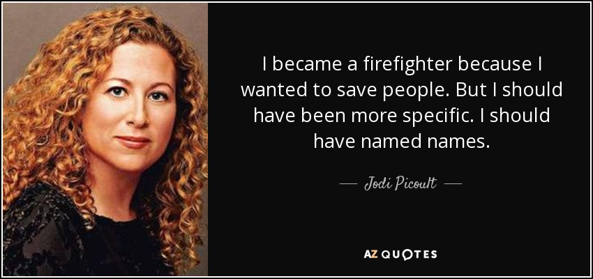 I became a firefighter because I wanted to save people. But I should have been more specific. I should have named names. - Jodi Picoult