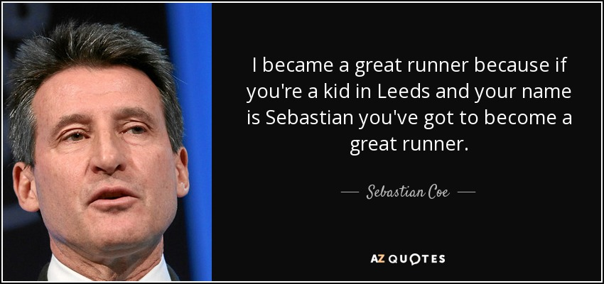 I became a great runner because if you're a kid in Leeds and your name is Sebastian you've got to become a great runner. - Sebastian Coe