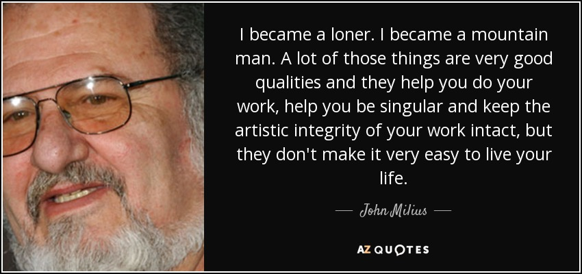 I became a loner. I became a mountain man. A lot of those things are very good qualities and they help you do your work, help you be singular and keep the artistic integrity of your work intact, but they don't make it very easy to live your life. - John Milius