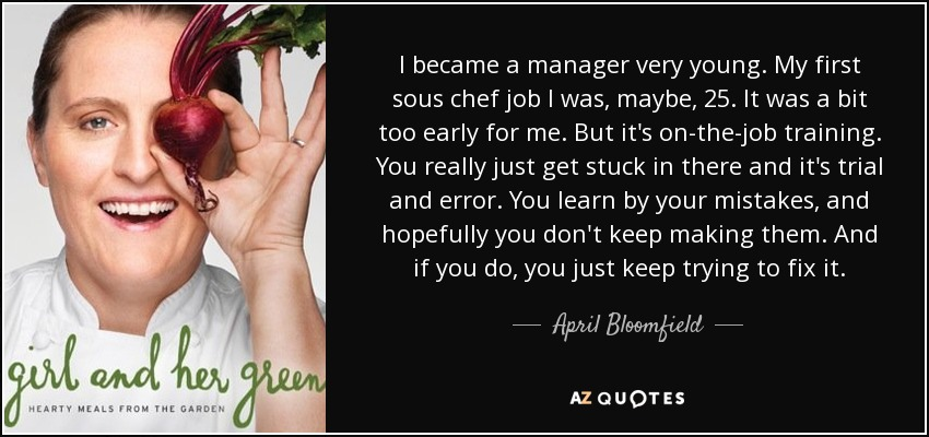 I became a manager very young. My first sous chef job I was, maybe, 25. It was a bit too early for me. But it's on-the-job training. You really just get stuck in there and it's trial and error. You learn by your mistakes, and hopefully you don't keep making them. And if you do, you just keep trying to fix it. - April Bloomfield