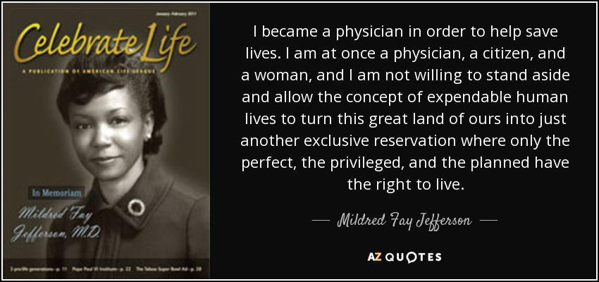 I became a physician in order to help save lives. I am at once a physician, a citizen, and a woman, and I am not willing to stand aside and allow the concept of expendable human lives to turn this great land of ours into just another exclusive reservation where only the perfect, the privileged, and the planned have the right to live. - Mildred Fay Jefferson