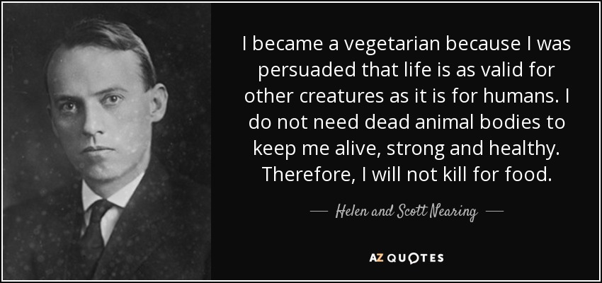 I became a vegetarian because I was persuaded that life is as valid for other creatures as it is for humans. I do not need dead animal bodies to keep me alive, strong and healthy. Therefore, I will not kill for food. - Helen and Scott Nearing