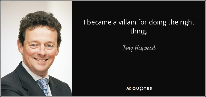 I became a villain for doing the right thing. - Tony Hayward