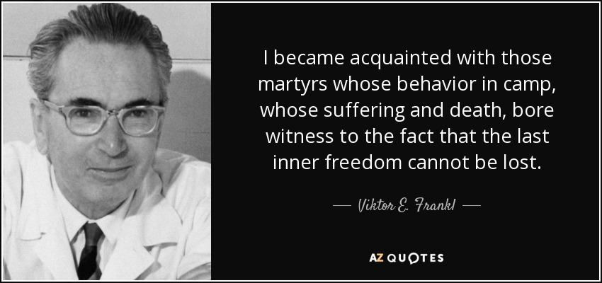 I became acquainted with those martyrs whose behavior in camp, whose suffering and death, bore witness to the fact that the last inner freedom cannot be lost. - Viktor E. Frankl