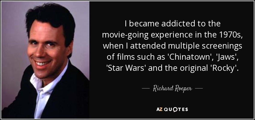 I became addicted to the movie-going experience in the 1970s, when I attended multiple screenings of films such as 'Chinatown', 'Jaws', 'Star Wars' and the original 'Rocky'. - Richard Roeper