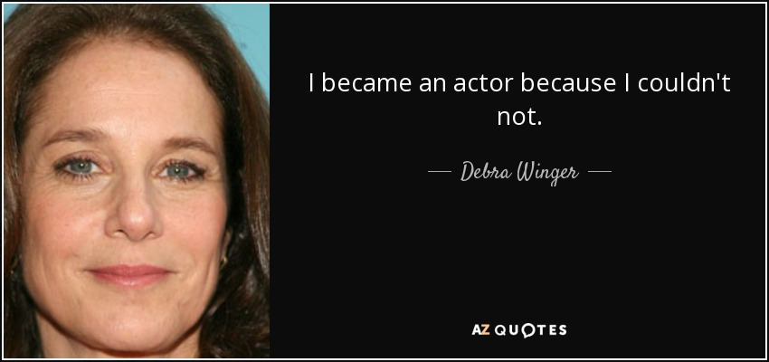 I became an actor because I couldn't not. - Debra Winger