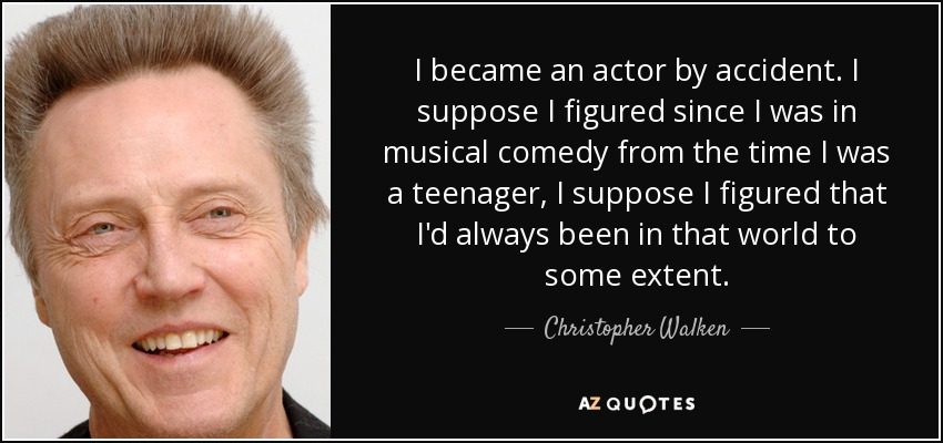 I became an actor by accident. I suppose I figured since I was in musical comedy from the time I was a teenager, I suppose I figured that I'd always been in that world to some extent. - Christopher Walken