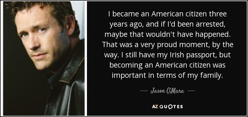 I became an American citizen three years ago, and if I'd been arrested, maybe that wouldn't have happened. That was a very proud moment, by the way. I still have my Irish passport, but becoming an American citizen was important in terms of my family. - Jason O'Mara