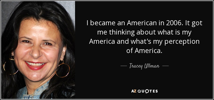 I became an American in 2006. It got me thinking about what is my America and what's my perception of America. - Tracey Ullman