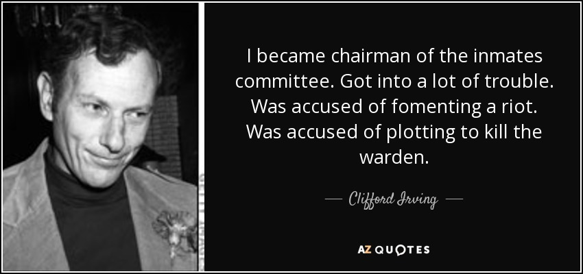I became chairman of the inmates committee. Got into a lot of trouble. Was accused of fomenting a riot. Was accused of plotting to kill the warden. - Clifford Irving
