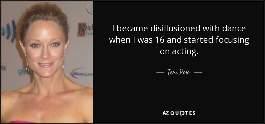I became disillusioned with dance when I was 16 and started focusing on acting. - Teri Polo