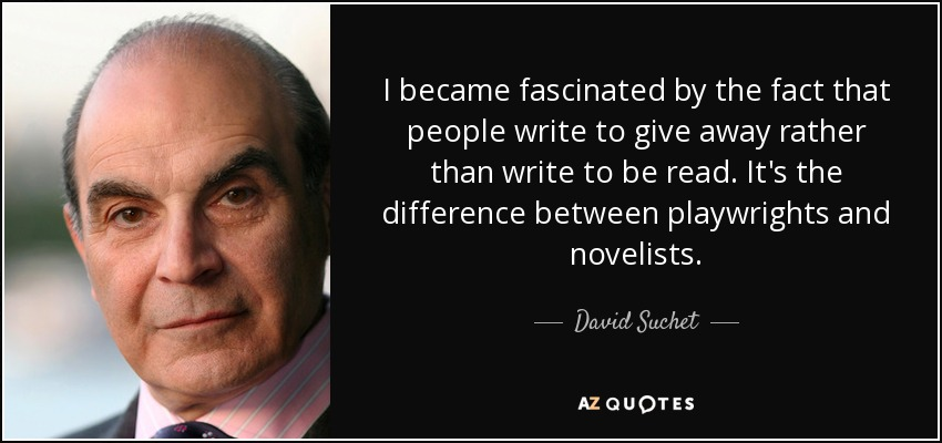 I became fascinated by the fact that people write to give away rather than write to be read. It's the difference between playwrights and novelists. - David Suchet