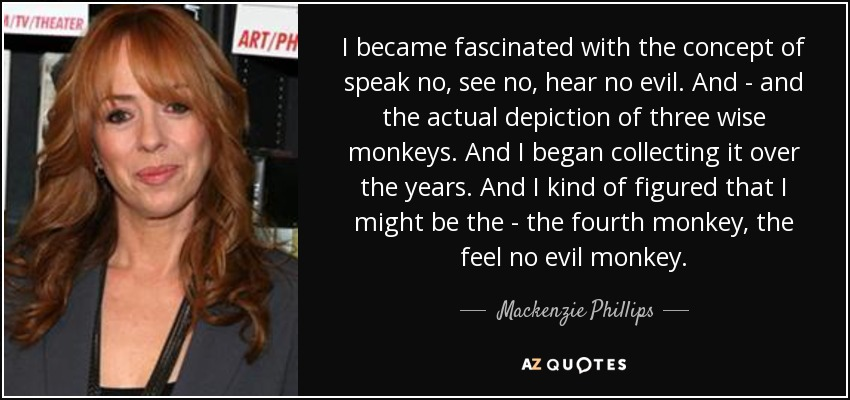 I became fascinated with the concept of speak no, see no, hear no evil. And - and the actual depiction of three wise monkeys. And I began collecting it over the years. And I kind of figured that I might be the - the fourth monkey, the feel no evil monkey. - Mackenzie Phillips