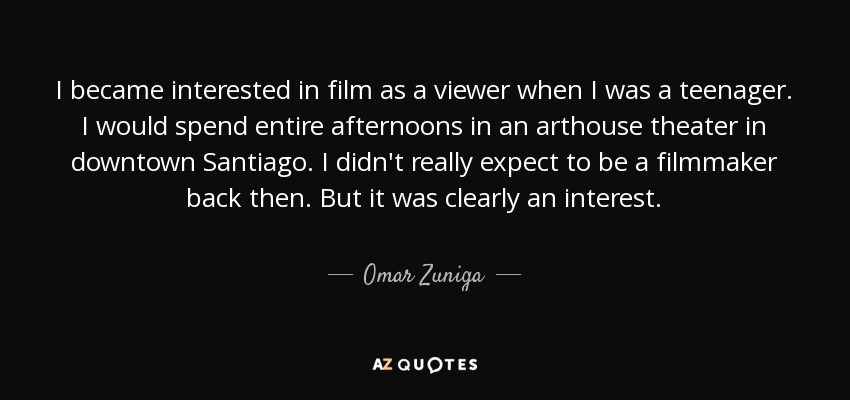I became interested in film as a viewer when I was a teenager. I would spend entire afternoons in an arthouse theater in downtown Santiago. I didn't really expect to be a filmmaker back then. But it was clearly an interest. - Omar Zuniga