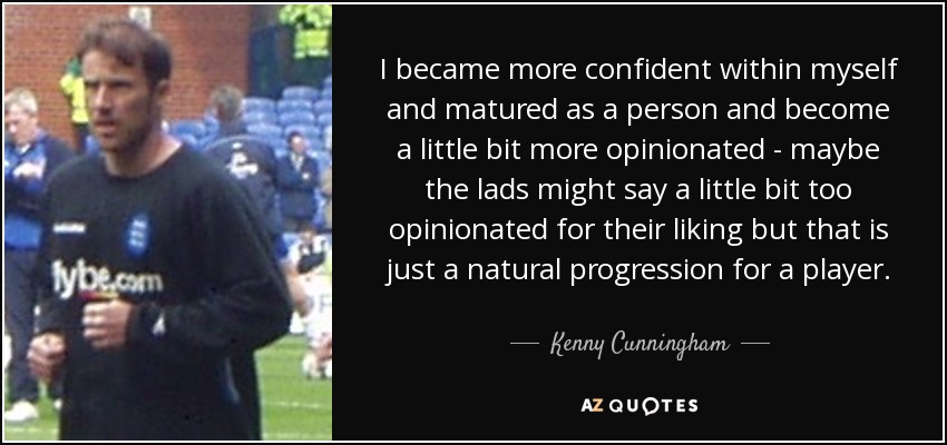 I became more confident within myself and matured as a person and become a little bit more opinionated - maybe the lads might say a little bit too opinionated for their liking but that is just a natural progression for a player. - Kenny Cunningham