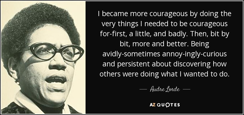 I became more courageous by doing the very things I needed to be courageous for-first, a little, and badly. Then, bit by bit, more and better. Being avidly-sometimes annoy-ingly-curious and persistent about discovering how others were doing what I wanted to do. - Audre Lorde
