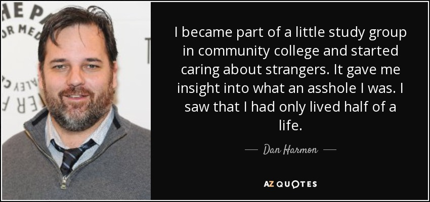 I became part of a little study group in community college and started caring about strangers. It gave me insight into what an asshole I was. I saw that I had only lived half of a life. - Dan Harmon