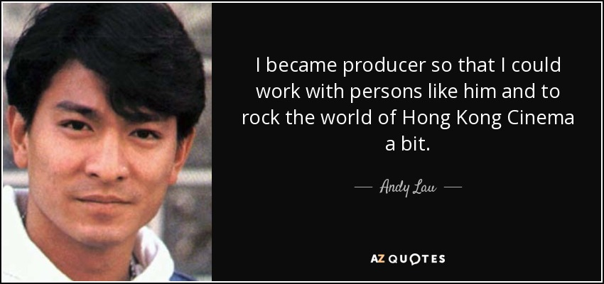 I became producer so that I could work with persons like him and to rock the world of Hong Kong Cinema a bit. - Andy Lau