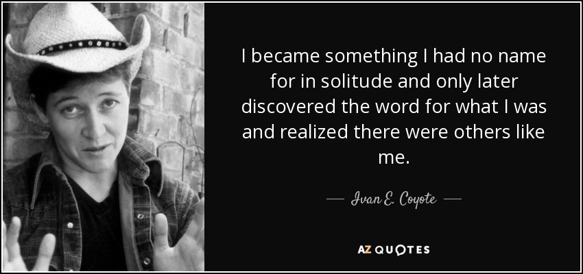 I became something I had no name for in solitude and only later discovered the word for what I was and realized there were others like me. - Ivan E. Coyote