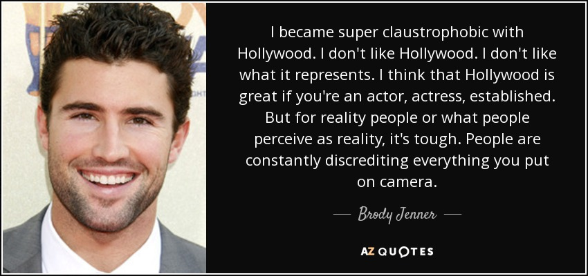 I became super claustrophobic with Hollywood. I don't like Hollywood. I don't like what it represents. I think that Hollywood is great if you're an actor, actress, established. But for reality people or what people perceive as reality, it's tough. People are constantly discrediting everything you put on camera. - Brody Jenner