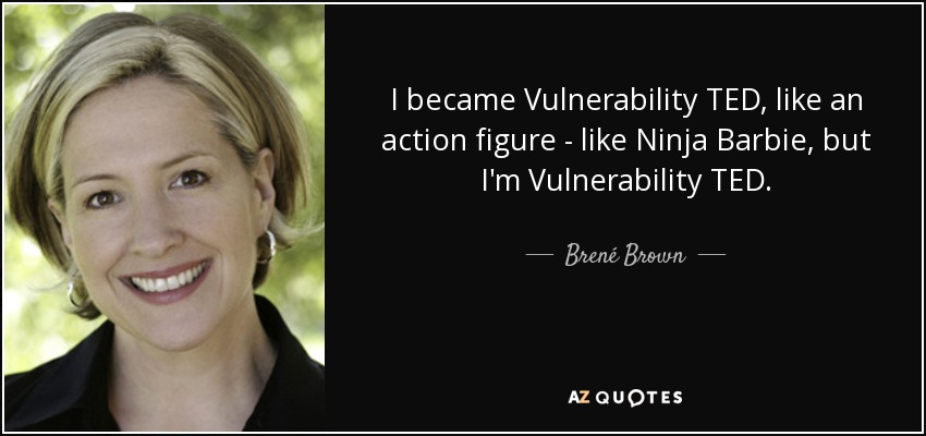 I became Vulnerability TED, like an action figure - like Ninja Barbie, but I'm Vulnerability TED. - Brené Brown
