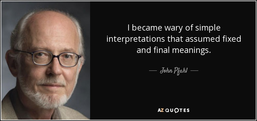 I became wary of simple interpretations that assumed fixed and final meanings. - John Pfahl