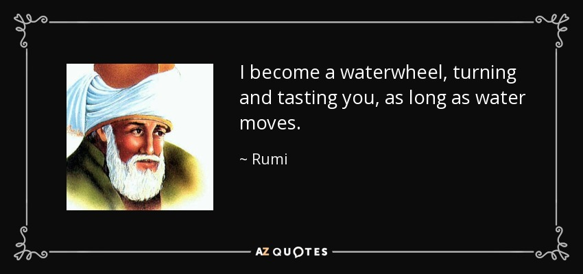I become a waterwheel, turning and tasting you, as long as water moves. - Rumi