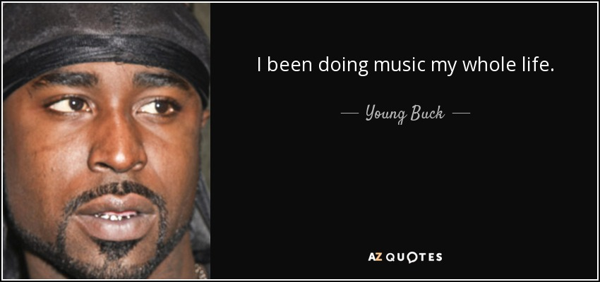 I been doing music my whole life. - Young Buck