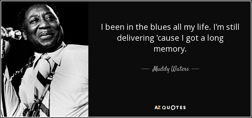 I been in the blues all my life. I'm still delivering 'cause I got a long memory. - Muddy Waters