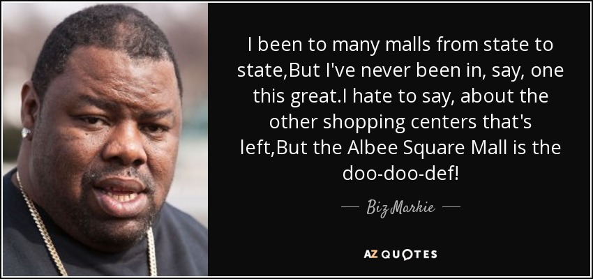 I been to many malls from state to state,But I've never been in, say, one this great.I hate to say, about the other shopping centers that's left,But the Albee Square Mall is the doo-doo-def! - Biz Markie