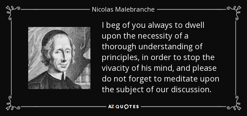 I beg of you always to dwell upon the necessity of a thorough understanding of principles, in order to stop the vivacity of his mind, and please do not forget to meditate upon the subject of our discussion. - Nicolas Malebranche