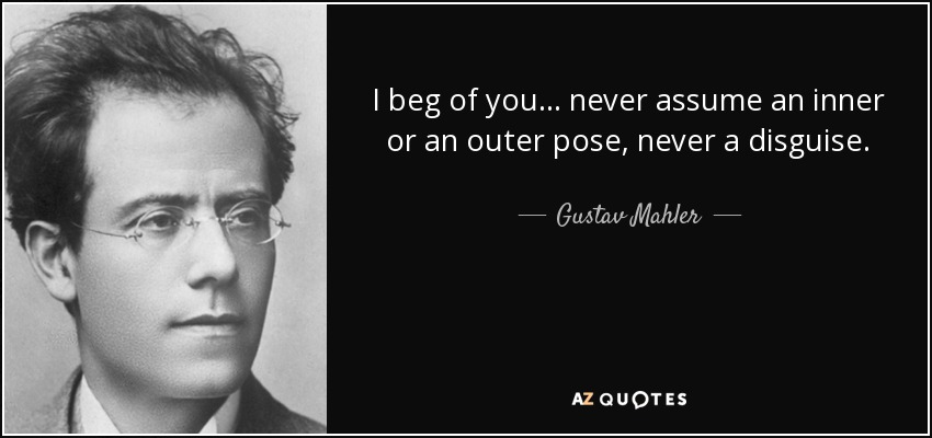 I beg of you... never assume an inner or an outer pose, never a disguise. - Gustav Mahler