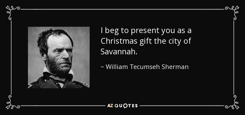 I beg to present you as a Christmas gift the city of Savannah. - William Tecumseh Sherman