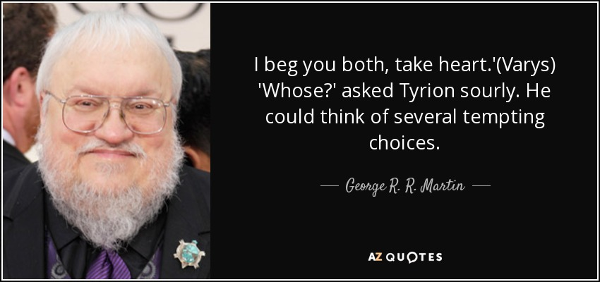 I beg you both, take heart.'(Varys) 'Whose?' asked Tyrion sourly. He could think of several tempting choices. - George R. R. Martin